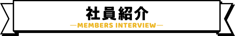 社員紹介 ーMEMBERS INTERVIEWー